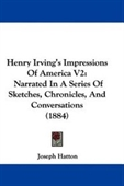 Henry Irvings Impressions Of America V2: Narrated In A Series Of Sketches, Chronicles, And Conversations (1884)