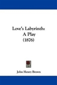 Loves Labyrinth: A Play (1876)