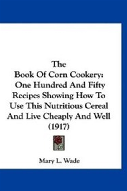 The Book Of Corn Cookery: One Hundred And Fifty Recipes Showing How To Use This Nutritious Cereal And Live Cheaply And Well (191