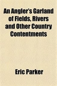An Anglers Garland Of Fields, Rivers And Other Country Contentments