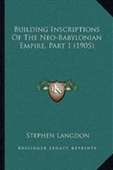Building Inscriptions Of The Neo-Babylonian Empire, Part 1 (1905)