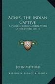 Agnes, The Indian Captive: A Poem In Four Cantos, With Other Poems (1811)