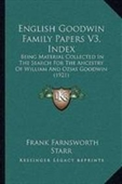 English Goodwin Family Papers V3, Index: Being Material Collected In The Search For The Ancestry Of William And Ozias Goodwin (1