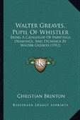 Walter Greaves, Pupil Of Whistler: Being A Catalogue Of Paintings, Drawings, And Etchings By Walter Greaves (1912)