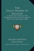 The Trout Waters Of England: A Practical Guide To The Fisherman For Sea Trout, Brown Trout, And Grayling (1908)