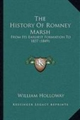 The History Of Romney Marsh: From Its Earliest Formation To 1837 (1849)