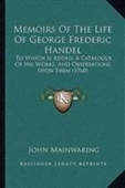 Memoirs Of The Life Of George Frederic Handel: To Which Is Added, A Catalogue Of His Works, And Observations Upon Them (1760)