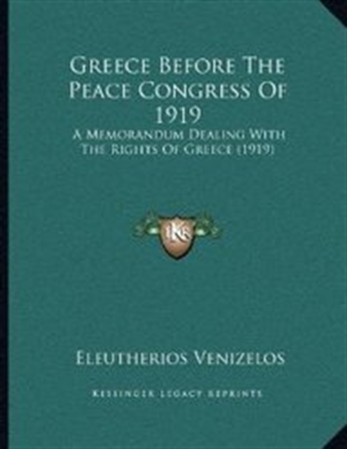 Greece Before The Peace Congress Of 1919: A Memorandum Dealing With The Rights Of Greece (1919)