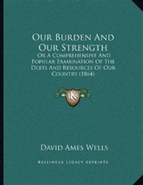 Our Burden And Our Strength: Or A Comprehensive And Popular Examination Of The Debts And Resources Of Our Country (1864)