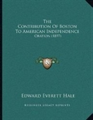 The Contribution Of Boston To American Independence: Oration (1897)