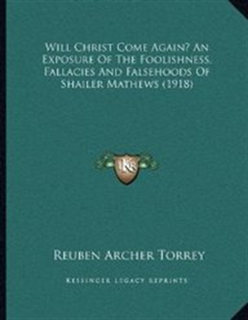 Will Christ Come Again? An Exposure Of The Foolishness, Fallacies And Falsehoods Of Shailer Mathews (1918)