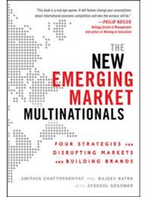 The New Emerging Market Multinationals : Four Strategies For Disrupting Markets And Building Brands