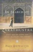 In Search Of Zarathustra: Across Iran And Central Asia To Find The Worlds First Prophet