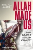 Allah Made Us: Sexual Outlaws In An Islamic African City (New Directions In Ethnography)