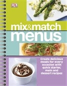 Mix & Match Menus : Create Delicious Meals For Every Occasion With Quick Starter, Main And Dessert Recipes