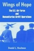 Wings Of Hope: The U.S. Air Force And Humanitarian Airlift Operations