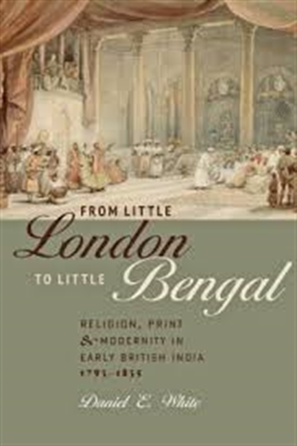 From Little London To Little Bengal : Religion, Print & Modernity in Early British India 1793-1835