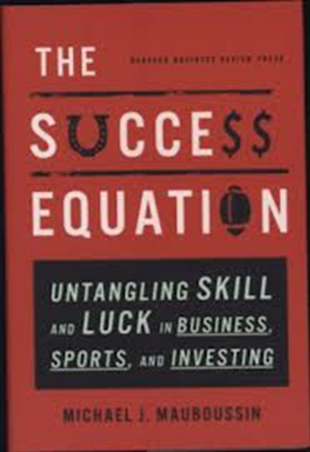 The Success Equation : Untangling Skill And Luck in Business, Sports And Investing