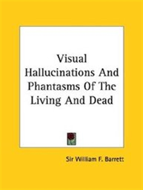 Visual Hallucinations And Phantasms Of The Living And Dead