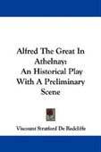 Alfred The Great In Athelnay: An Historical Play With A Preliminary Scene