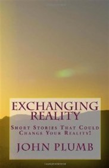 Exchanging Reality: Short Stories That Could Change Your Reality! (Volume 1)