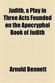 Judith, A Play In Three Acts Founded On The Apocryphal Book Of Judith