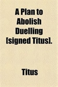 A Plan To Abolish Duelling [Signed Titus].
