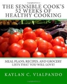 The Sensible Cooks 52 Weeks Of Healthy Cooking: Meal Plans, Recipes, And Grocery Lists That You Will Love!