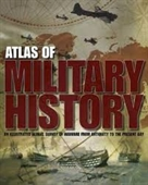 Atlas of Military History : An Illustrated Global Survey of Warfare From Antiquity To The Present Day