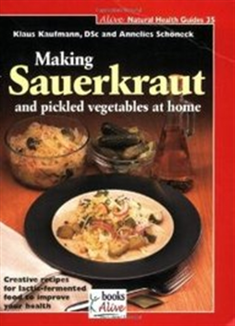 Making Sauerkraut And Pickled Vegetables At Home: Creative Recipes For Lactic Fermented Food To Improve Your Health (Natural Hea