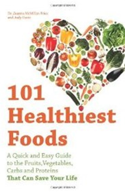 101 Healthiest Foods: A Quick And Easy Guide To The Fruits, Vegetables, Carbs And Proteins That Can Save Your Life