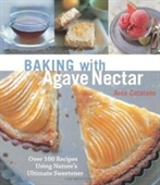 Baking With Agave Nectar: Over 100 Recipes Using Natures Ultimate Sweetener