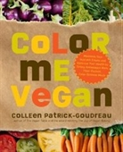Color Me Vegan: Maximize Your Nutrient Intake And Optimize Your Health By Eating Antioxidant-Rich, Fiber-Packed, Color-Intense M