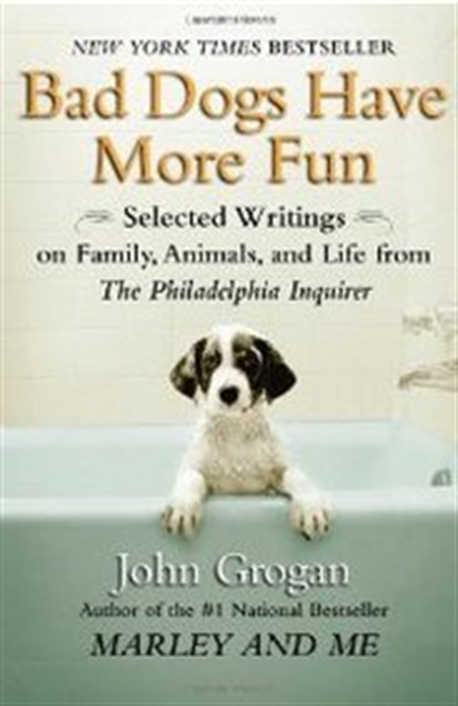 "Bad Dogs Have More Fun: Selected Writings On Family, Animals And Life From The """"Philadelphia Inquirer"""""