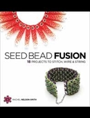 Seed Bead Fusion : 18 Projects To Stitch, Wire & String
