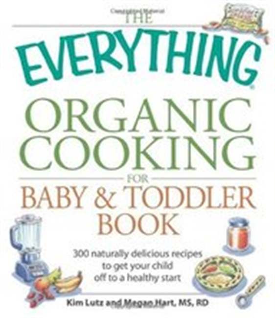 The Everything Organic Cooking For Baby And Toddler Book: 300 Naturally Delicious Recipes To Get Your Child Off To A Healthy Sta