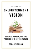 The Enlightenment Vision : Science, Reason, And The Promise of A Better Future