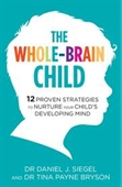 The Whole Brain Child : 12 Proven Strategies to Nurture Your Childs Developing Mind