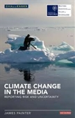 Climate Change in The Media : Reporting Risk And Uncertainty