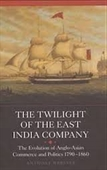 The Twilight of The East India Company : The Evolution of Anglo-Asian Commerce And Politics 1790-1860