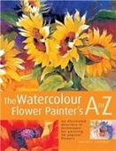The Watercolour Flower Painters A To Z: An Illustrated Directory Of Techniques For Painting 50 Popular Flowers