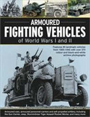 Armoured Fighting Vehicles Of World Wars I And Ii: Features 90 Landmark Vehicles From 1900-1945 With Over 370 Color And Black-An