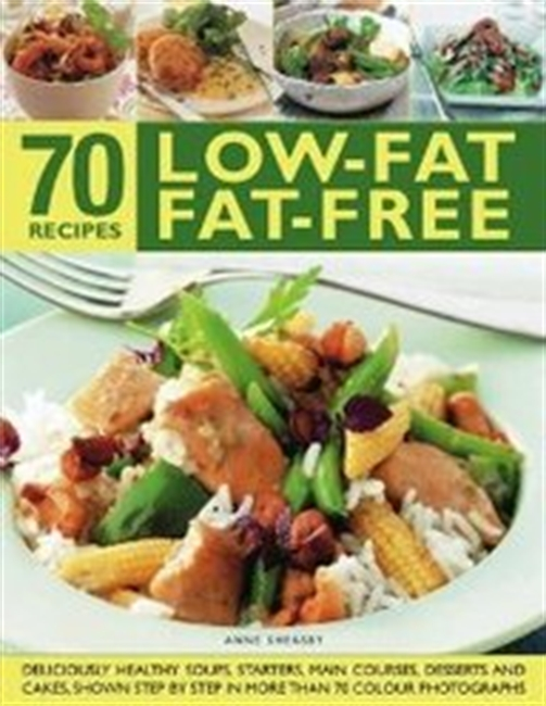 70 Low-Fat Fat-Free Recipes: Deliciously Healthy Soups, Starters, Main Courses, Desserts And Cakes. Shown Step-By-Step In More T