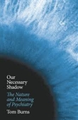 Our Necessary Shadow : The Nature And Meaning of Psychiatry