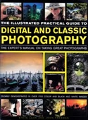 The Illustrated Practical Guide To Digital And Classic Photography : The Experts Manual On Taking Great Photographs