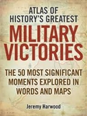 Atlas of Historys Greatest Military Victories : The 50 Most Significant Moments Explored in Words And Maps