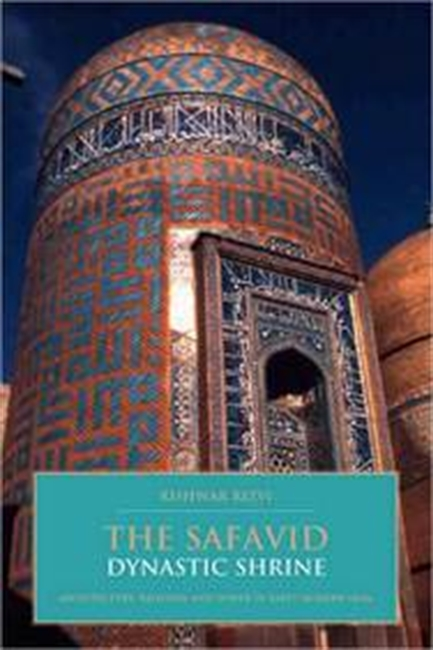 The Safavid Dynastic Shrine: Architecture, Religion And Power In Early Modern Iran