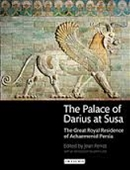 The Palace of Darius At Susa : The Great Royal Residence of Achaemenid Persia