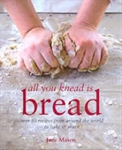 All You Knead is Bread : Over 50 Recipes From Around The World To Bake & Share