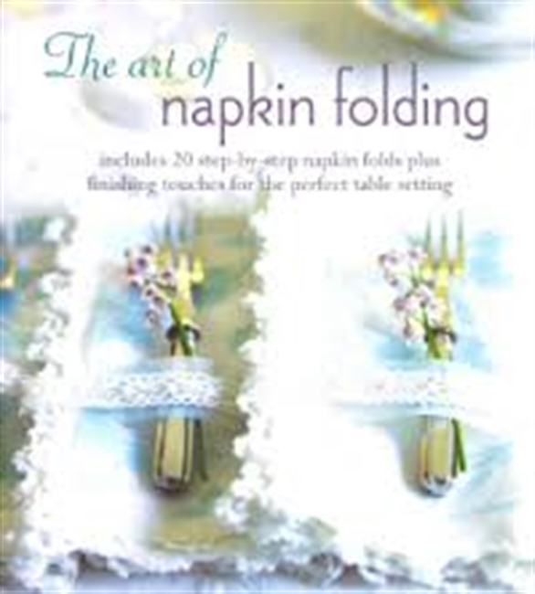 The Art of Napkin Folding : Includes 20 step-by-step napkin folds plus finishing touches for the perfect table setting